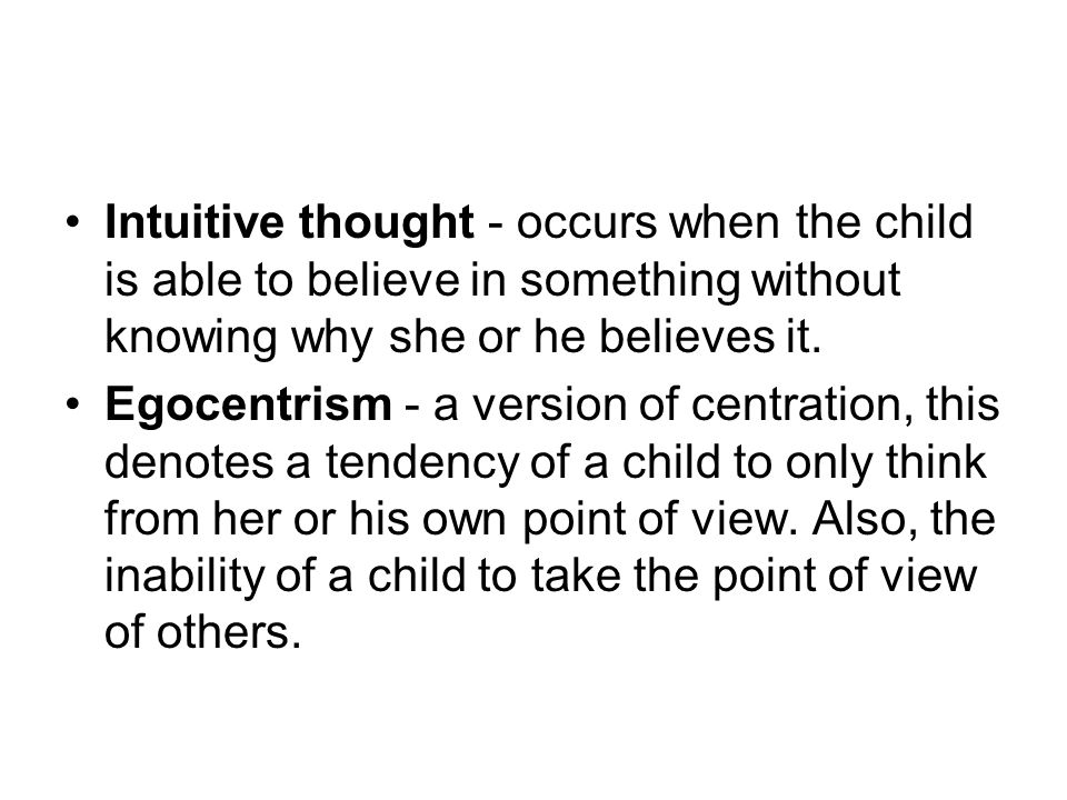 Intuitive thought - occurs when the child is able to believe in something without knowing why she or he believes it.