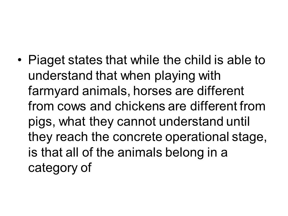 Piaget states that while the child is able to understand that when playing with farmyard animals, horses are different from cows and chickens are different from pigs, what they cannot understand until they reach the concrete operational stage, is that all of the animals belong in a category of