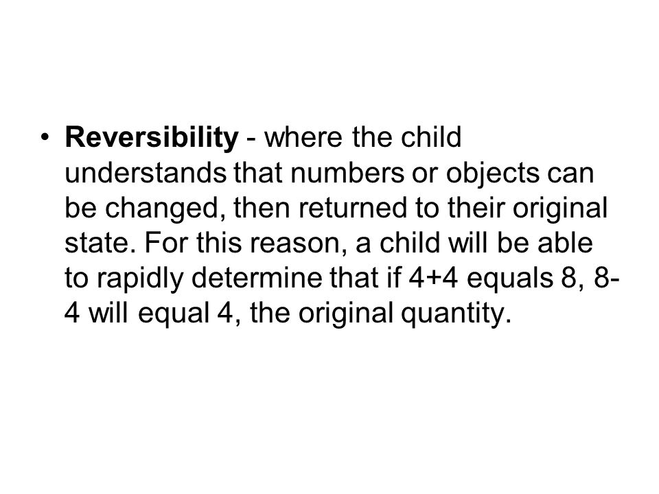 Reversibility - where the child understands that numbers or objects can be changed, then returned to their original state.