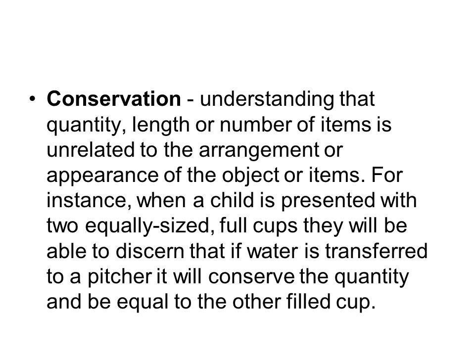 Conservation - understanding that quantity, length or number of items is unrelated to the arrangement or appearance of the object or items.