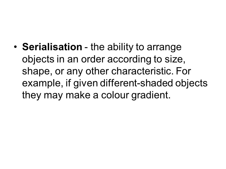 Serialisation - the ability to arrange objects in an order according to size, shape, or any other characteristic.