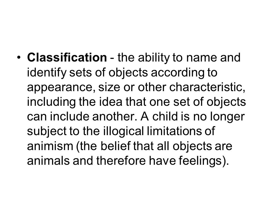 Classification - the ability to name and identify sets of objects according to appearance, size or other characteristic, including the idea that one set of objects can include another.