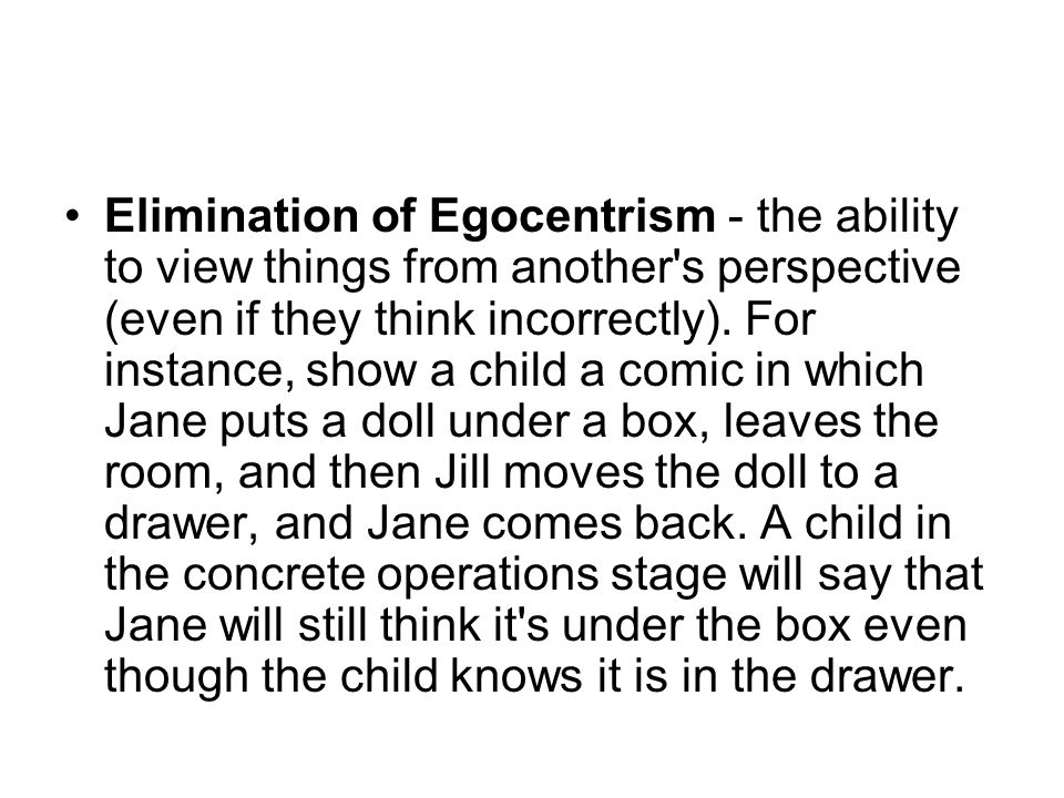 Elimination of Egocentrism - the ability to view things from another s perspective (even if they think incorrectly).