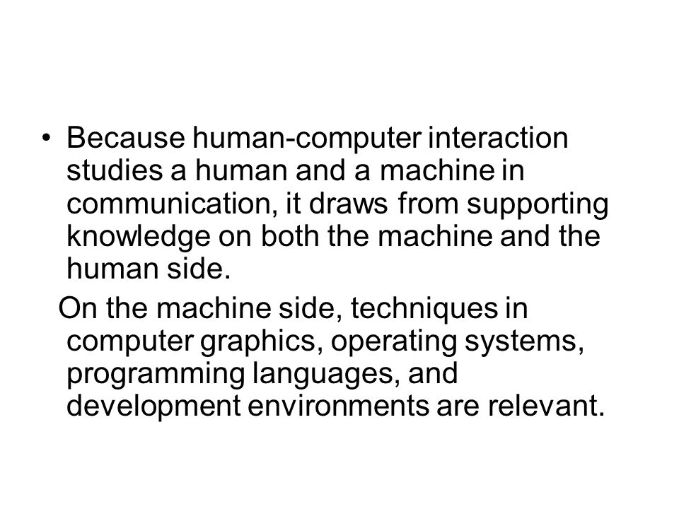 Because human-computer interaction studies a human and a machine in communication, it draws from supporting knowledge on both the machine and the human side.