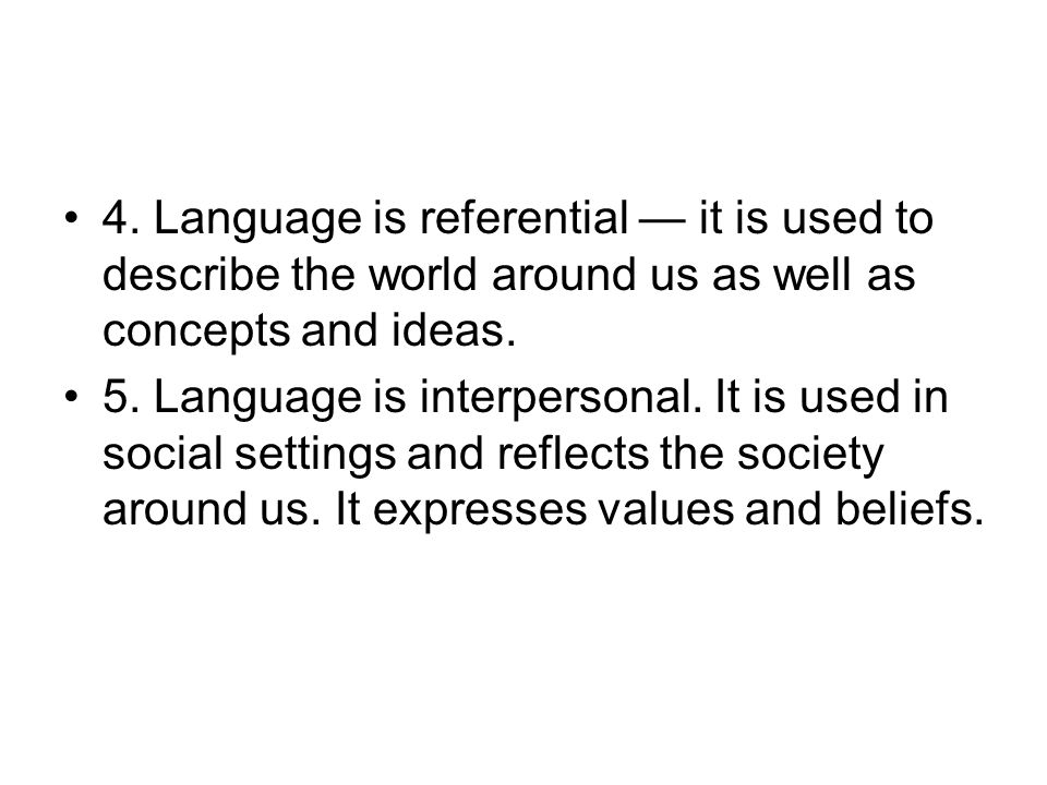 4. Language is referential — it is used to describe the world around us as well as concepts and ideas.