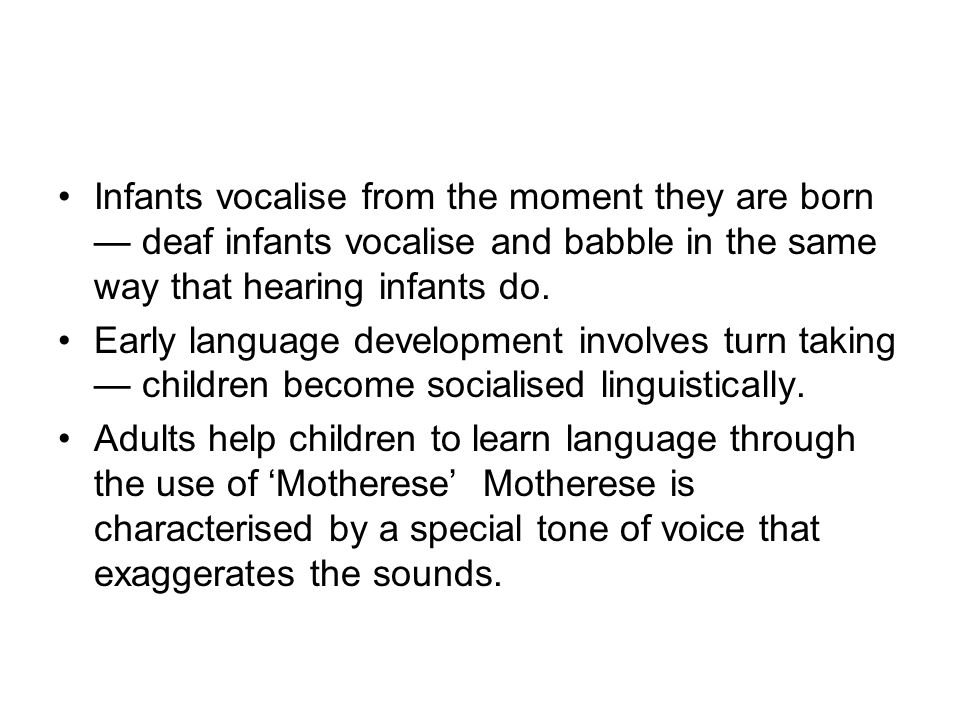 Infants vocalise from the moment they are born — deaf infants vocalise and babble in the same way that hearing infants do.