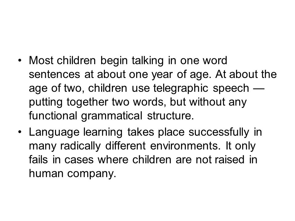 Most children begin talking in one word sentences at about one year of age. At about the age of two, children use telegraphic speech — putting together two words, but without any functional grammatical structure.