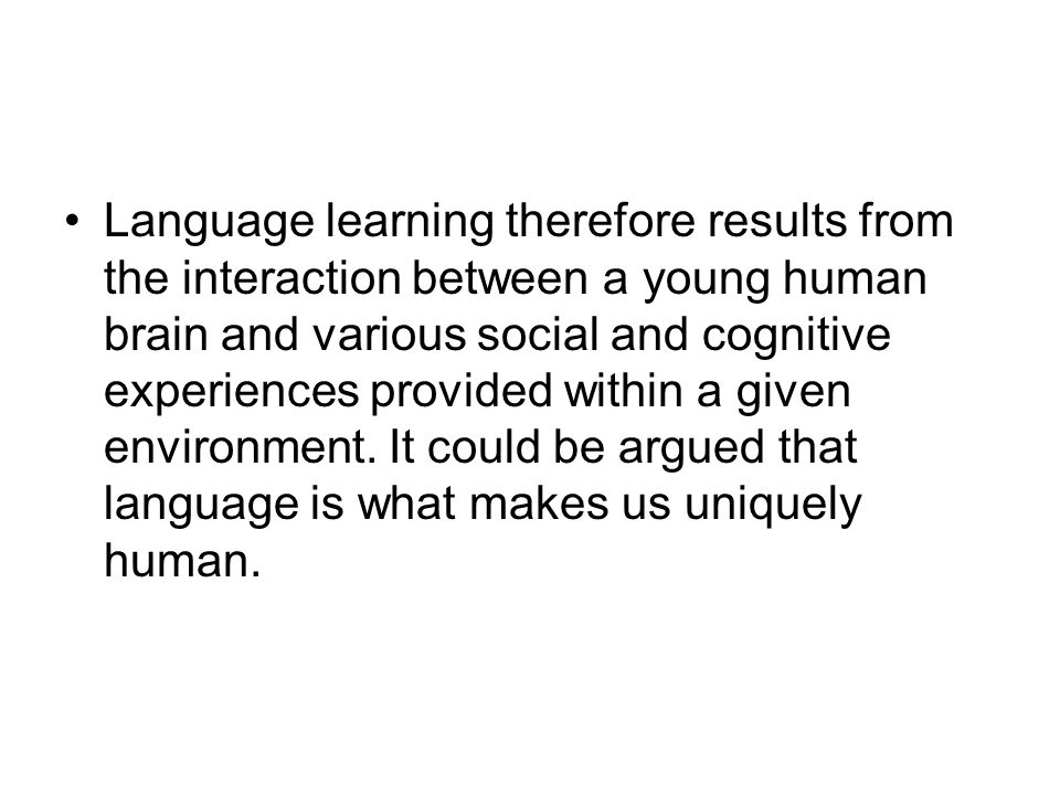 Language learning therefore results from the interaction between a young human brain and various social and cognitive experiences provided within a given environment.