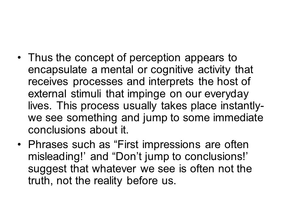 Thus the concept of perception appears to encapsulate a mental or cognitive activity that receives processes and interprets the host of external stimuli that impinge on our everyday lives. This process usually takes place instantly- we see something and jump to some immediate conclusions about it.