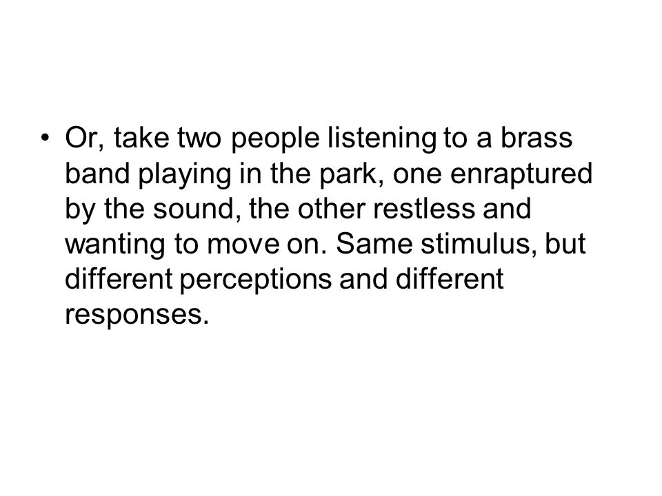 Or, take two people listening to a brass band playing in the park, one enraptured by the sound, the other restless and wanting to move on.