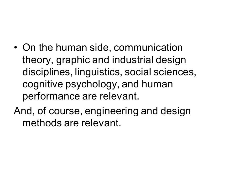 On the human side, communication theory, graphic and industrial design disciplines, linguistics, social sciences, cognitive psychology, and human performance are relevant.