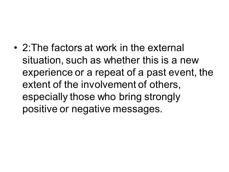 2:The factors at work in the external situation, such as whether this is a new experience or a repeat of a past event, the extent of the involvement of others, especially those who bring strongly positive or negative messages.