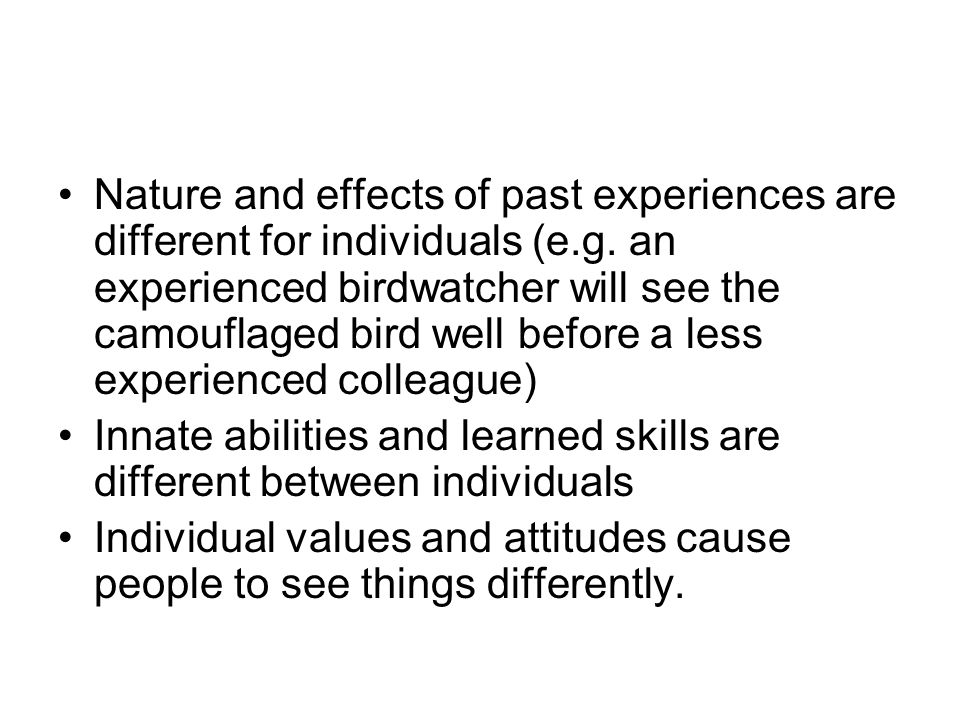 Nature and effects of past experiences are different for individuals (e.g. an experienced birdwatcher will see the camouflaged bird well before a less experienced colleague)