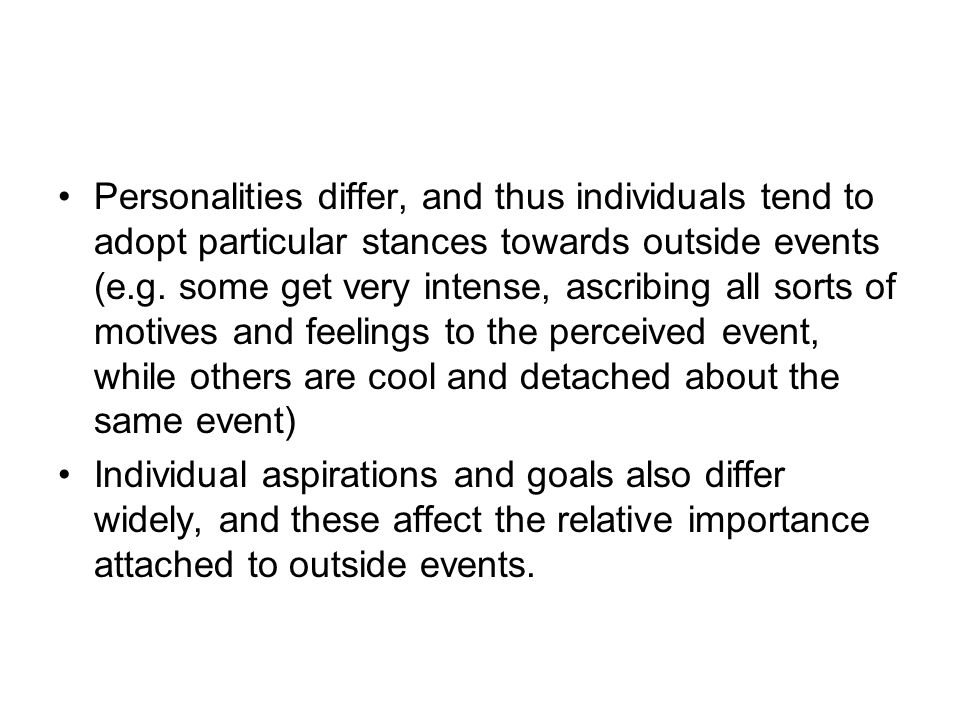 Personalities differ, and thus individuals tend to adopt particular stances towards outside events (e.g. some get very intense, ascribing all sorts of motives and feelings to the perceived event, while others are cool and detached about the same event)