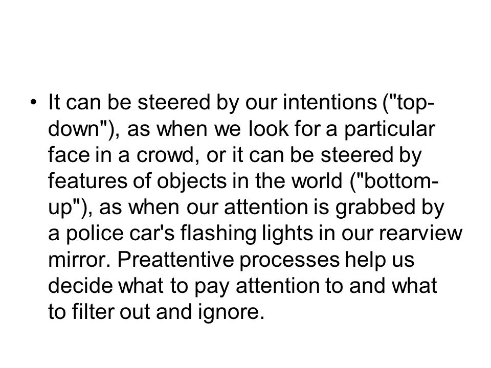 It can be steered by our intentions ( top-down ), as when we look for a particular face in a crowd, or it can be steered by features of objects in the world ( bottom-up ), as when our attention is grabbed by a police car s flashing lights in our rearview mirror.