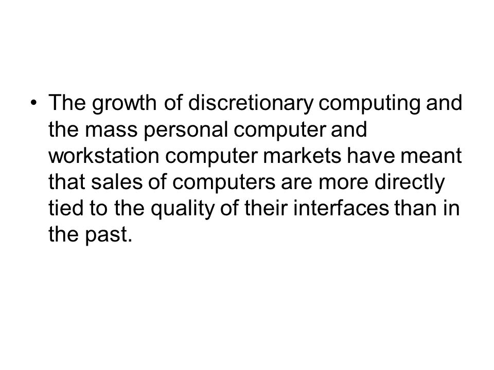 The growth of discretionary computing and the mass personal computer and workstation computer markets have meant that sales of computers are more directly tied to the quality of their interfaces than in the past.