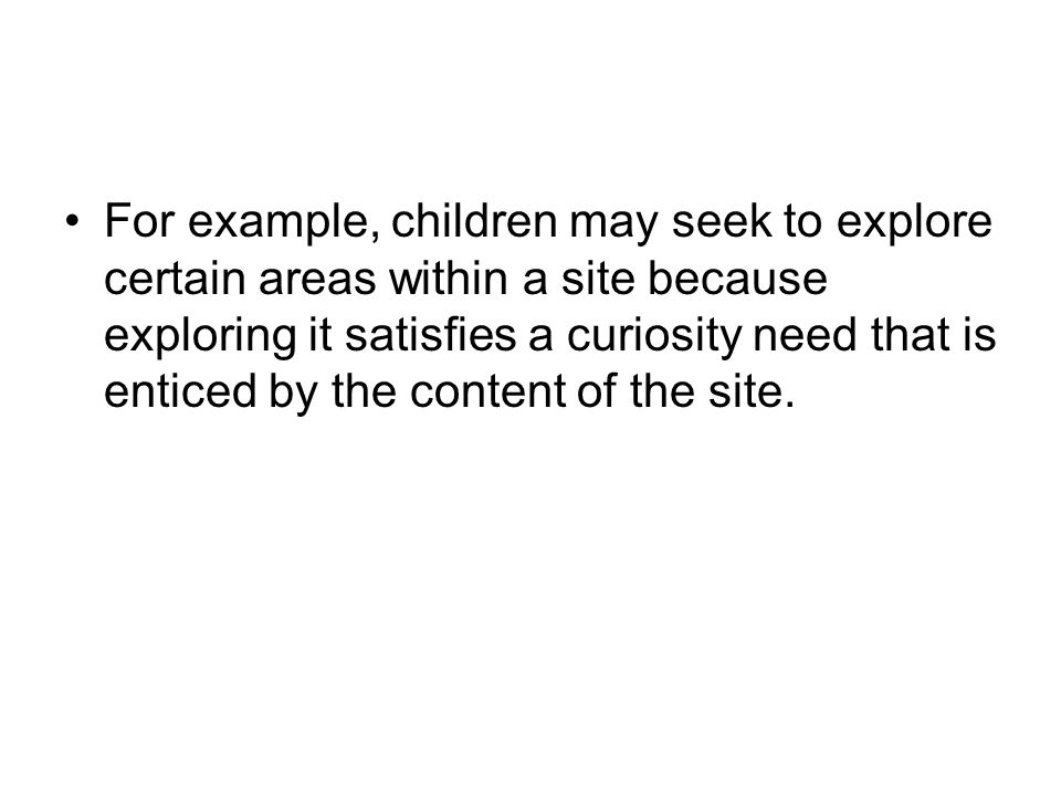 For example, children may seek to explore certain areas within a site because exploring it satisfies a curiosity need that is enticed by the content of the site.
