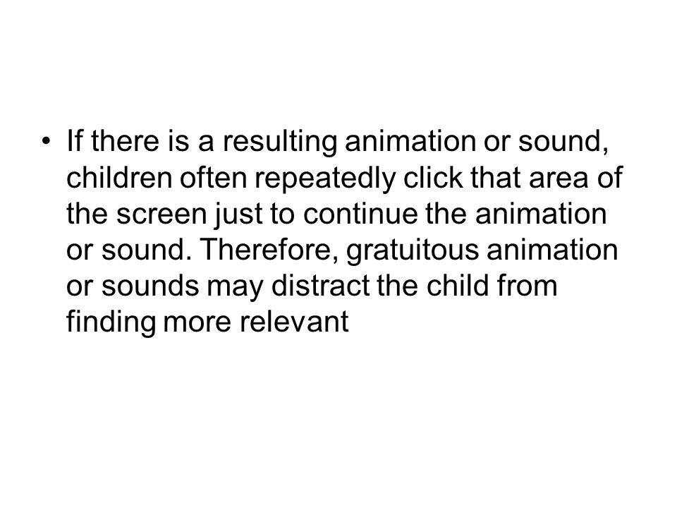 If there is a resulting animation or sound, children often repeatedly click that area of the screen just to continue the animation or sound.