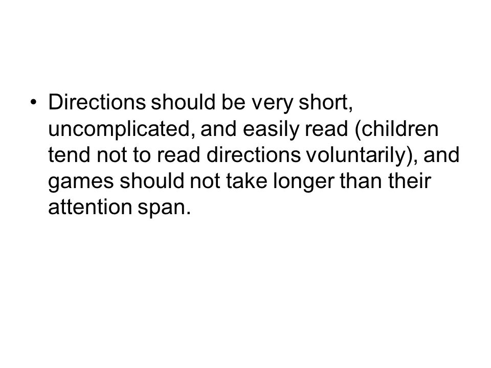 Directions should be very short, uncomplicated, and easily read (children tend not to read directions voluntarily), and games should not take longer than their attention span.