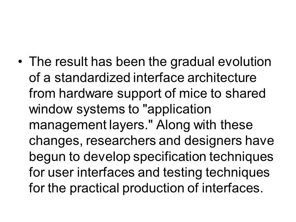 The result has been the gradual evolution of a standardized interface architecture from hardware support of mice to shared window systems to application management layers. Along with these changes, researchers and designers have begun to develop specification techniques for user interfaces and testing techniques for the practical production of interfaces.