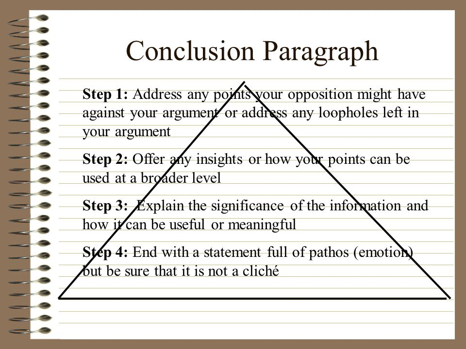 Conclusion Paragraph Step 1: Address any points your opposition might have against your argument or address any loopholes left in your argument.