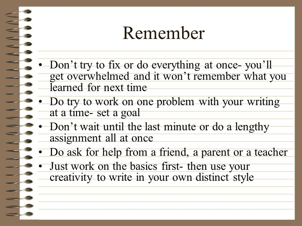 Remember Don't try to fix or do everything at once- you'll get overwhelmed and it won't remember what you learned for next time.