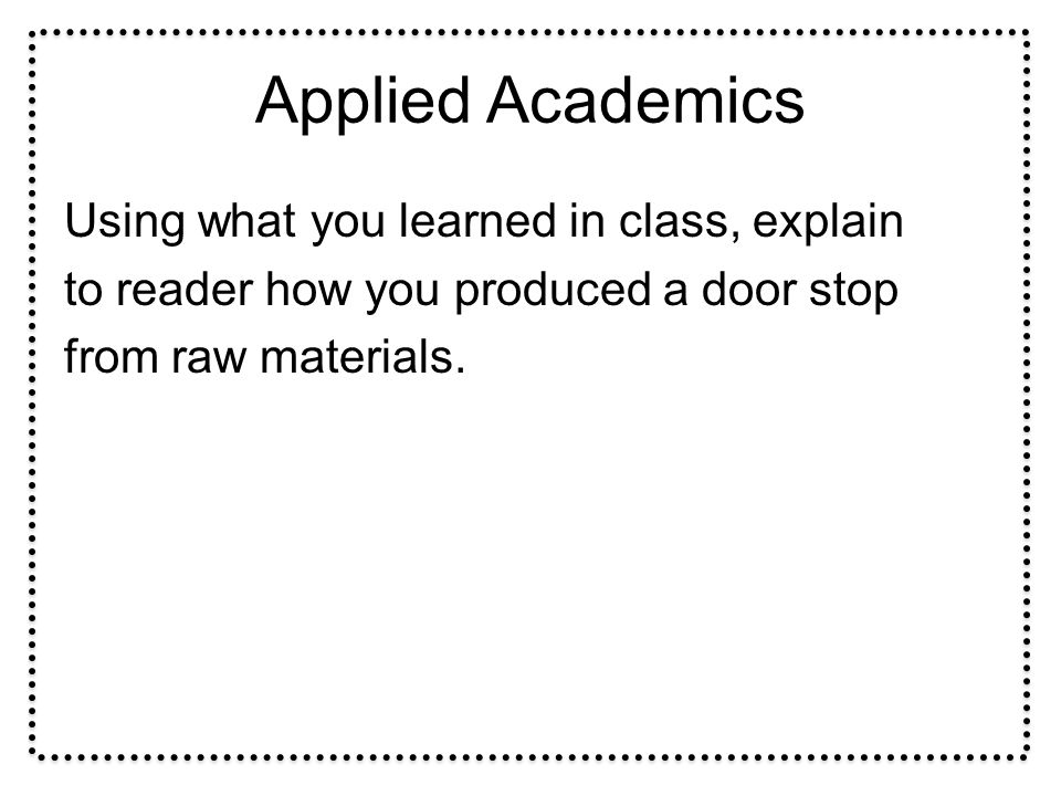 Applied Academics Using what you learned in class, explain to reader how you produced a door stop from raw materials.