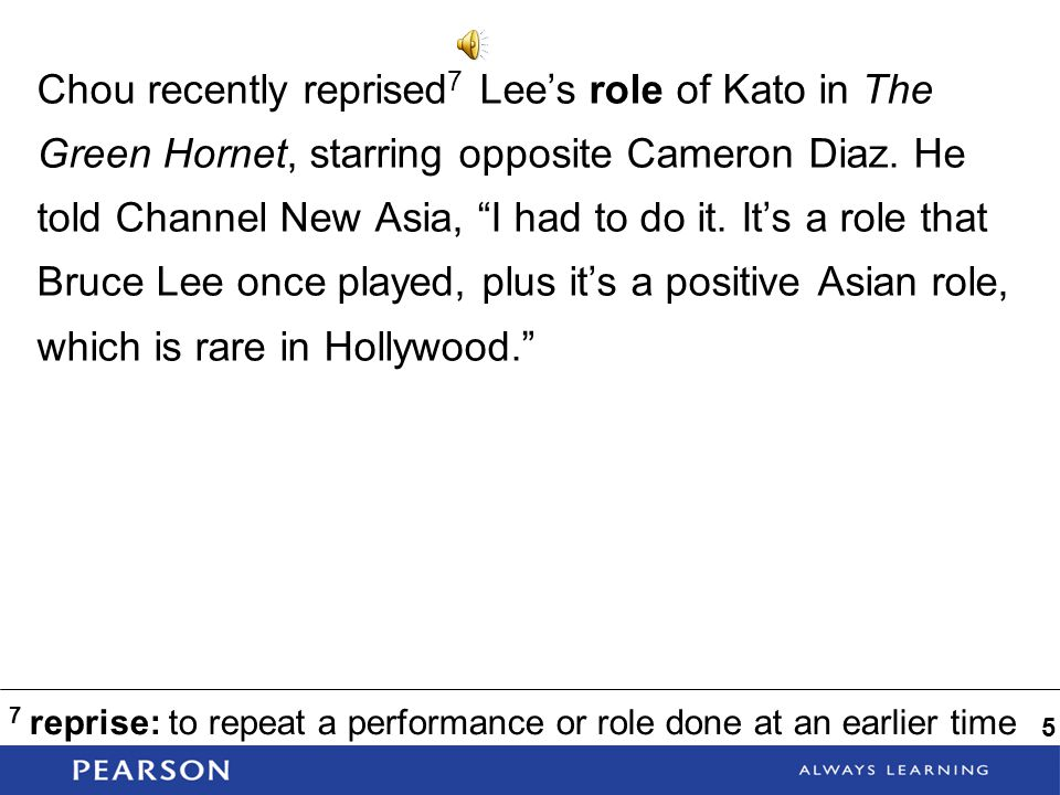 Chou recently reprised7 Lee's role of Kato in The Green Hornet, starring opposite Cameron Diaz. He told Channel New Asia, I had to do it. It's a role that Bruce Lee once played, plus it's a positive Asian role, which is rare in Hollywood.