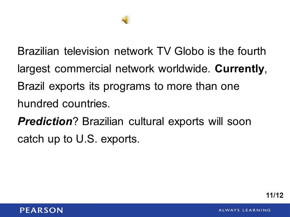 Brazilian television network TV Globo is the fourth largest commercial network worldwide. Currently, Brazil exports its programs to more than one hundred countries.