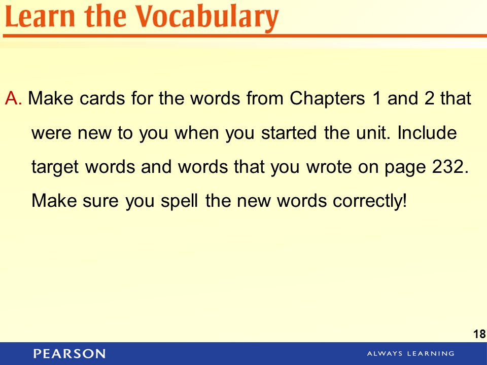 A. Make cards for the words from Chapters 1 and 2 that were new to you when you started the unit. Include target words and words that you wrote on page 232. Make sure you spell the new words correctly!