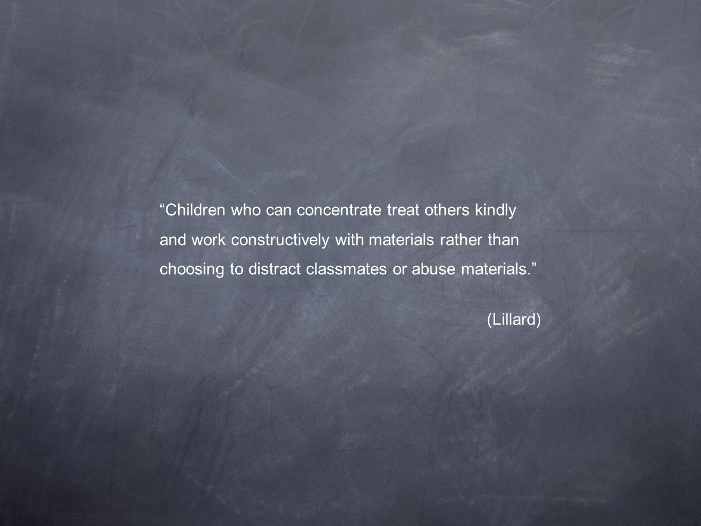 Children who can concentrate treat others kindly and work constructively with materials rather than choosing to distract classmates or abuse materials.