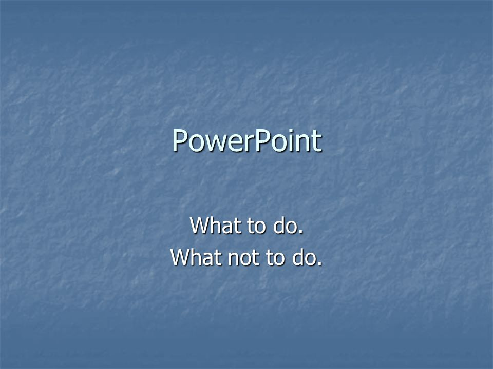 PowerPoint What to do. What not to do.