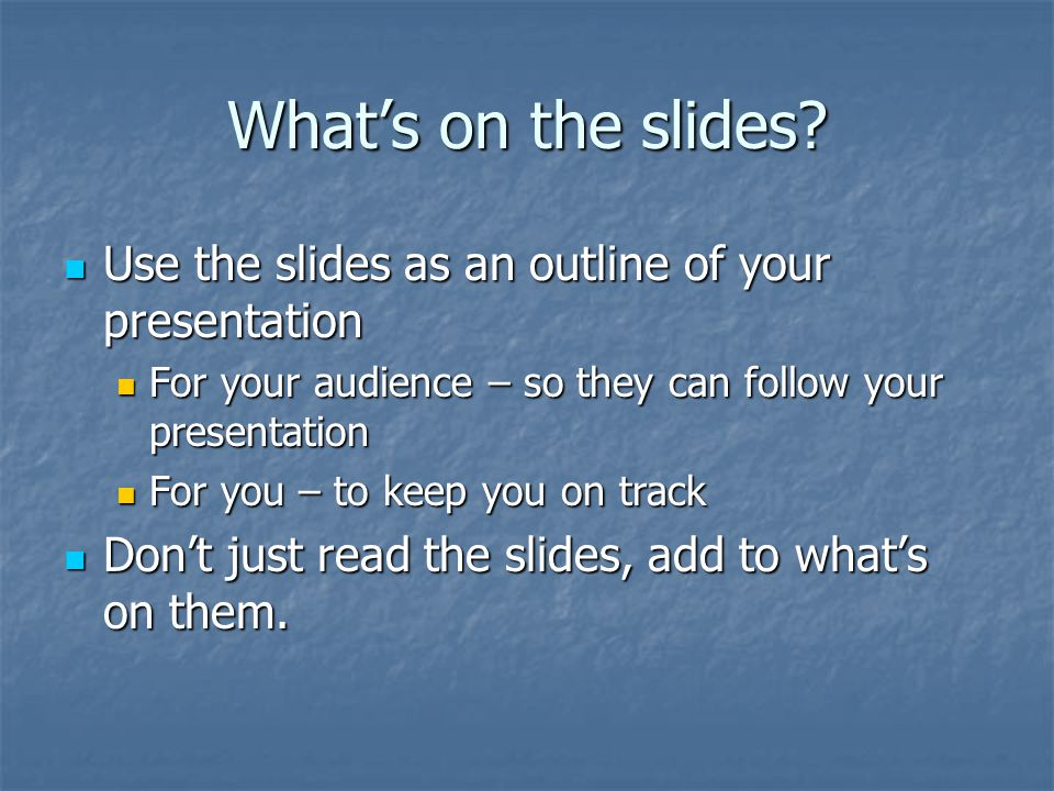 What's on the slides Use the slides as an outline of your presentation. For your audience – so they can follow your presentation.