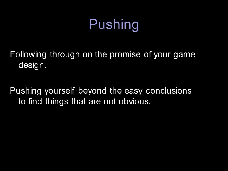 Pushing Following through on the promise of your game design.