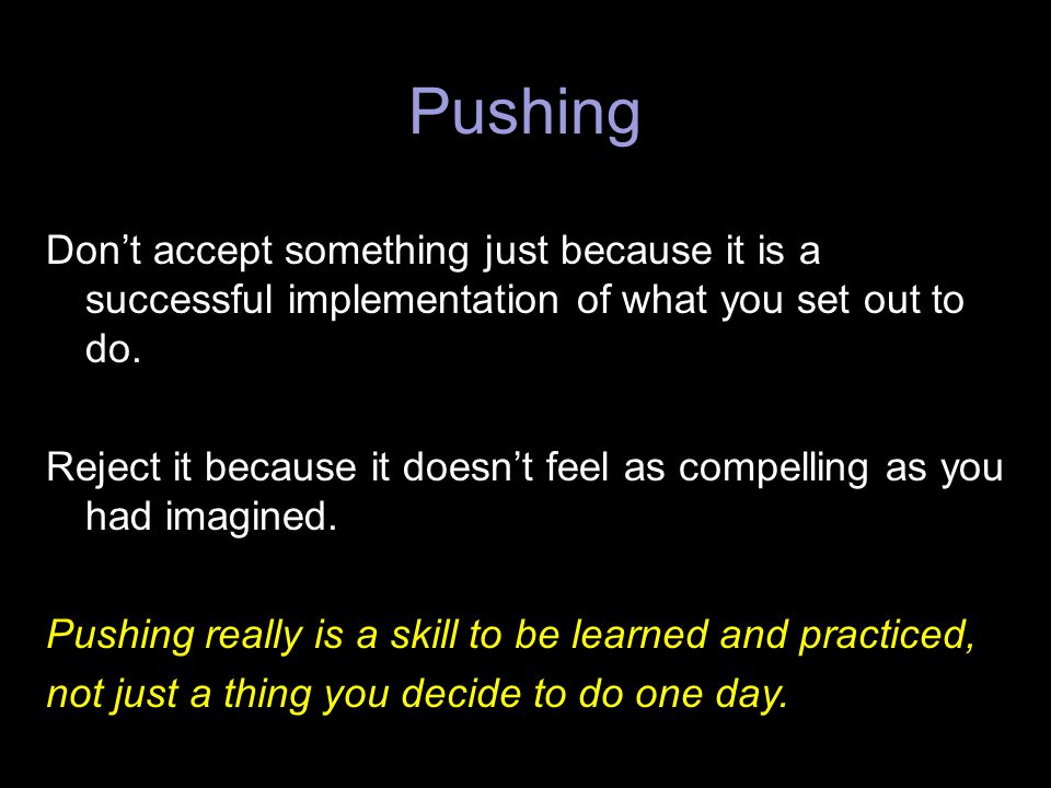 Pushing Don't accept something just because it is a successful implementation of what you set out to do.
