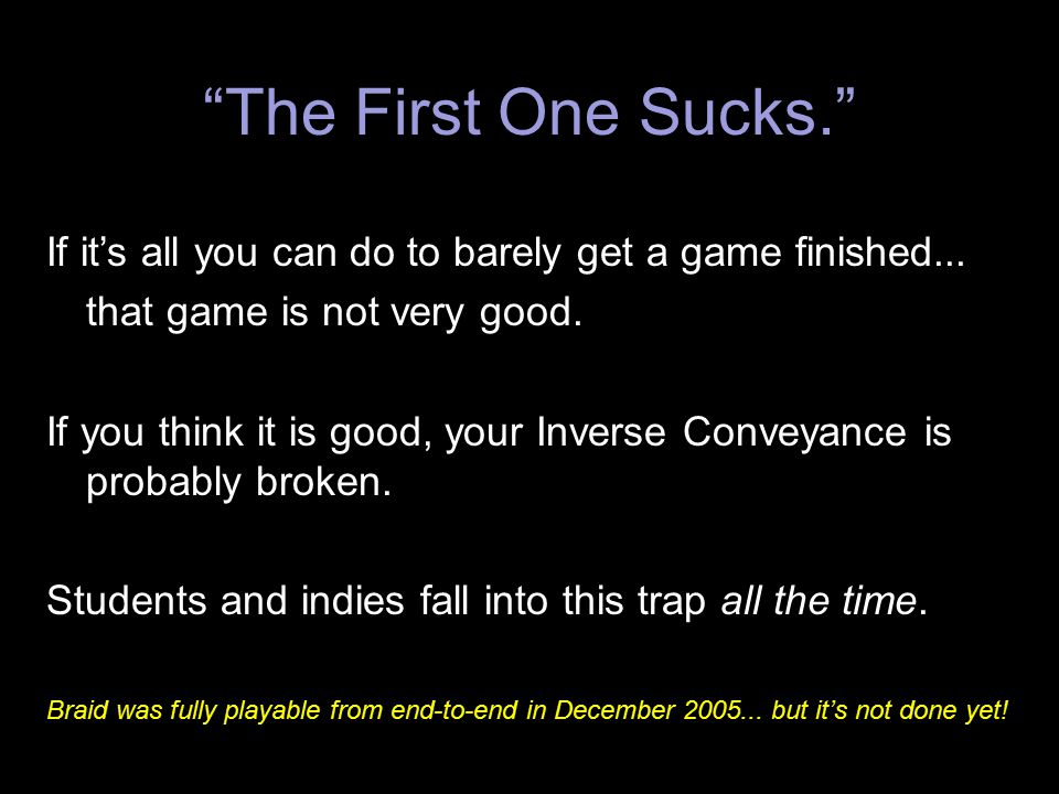 The First One Sucks. If it's all you can do to barely get a game finished... that game is not very good.