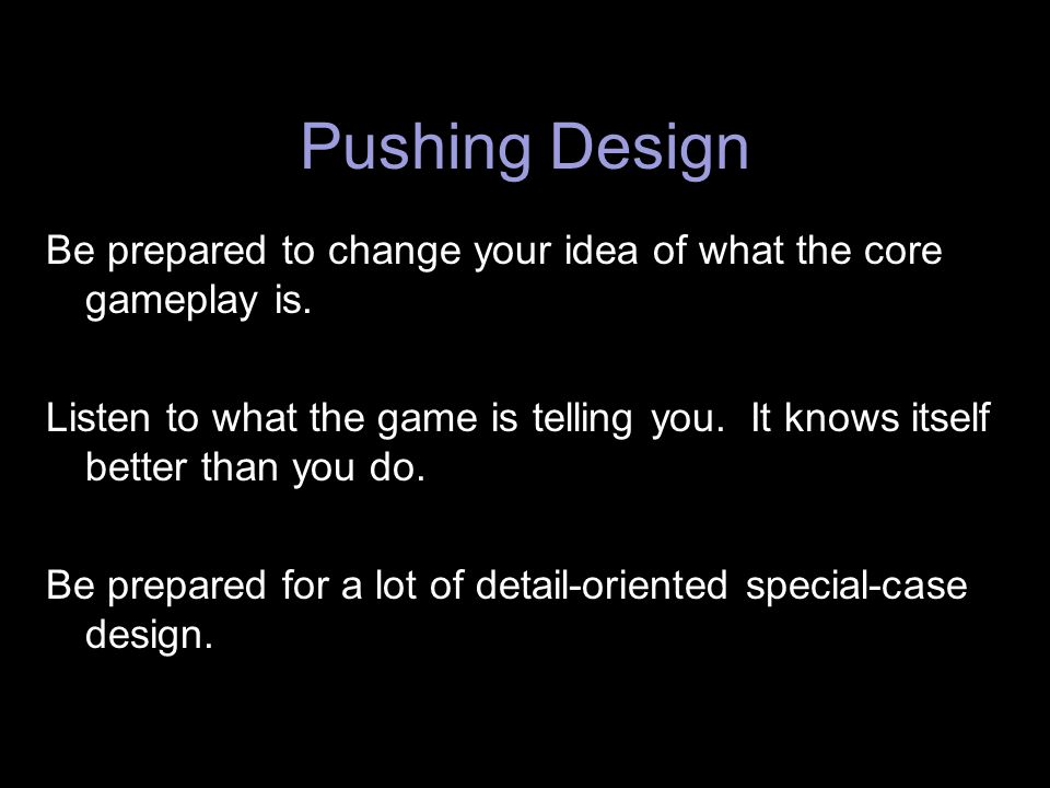 Pushing Design Be prepared to change your idea of what the core gameplay is.