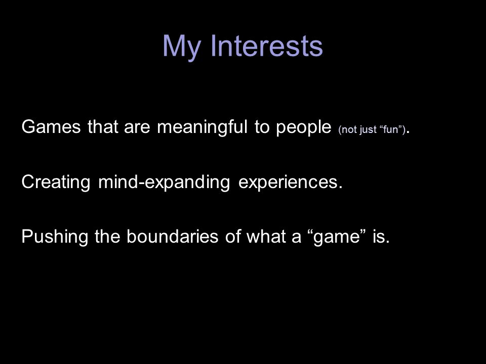 My Interests Games that are meaningful to people (not just fun ).