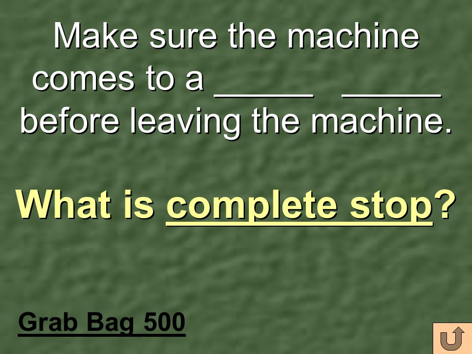Make sure the machine comes to a _____ _____ before leaving the machine.
