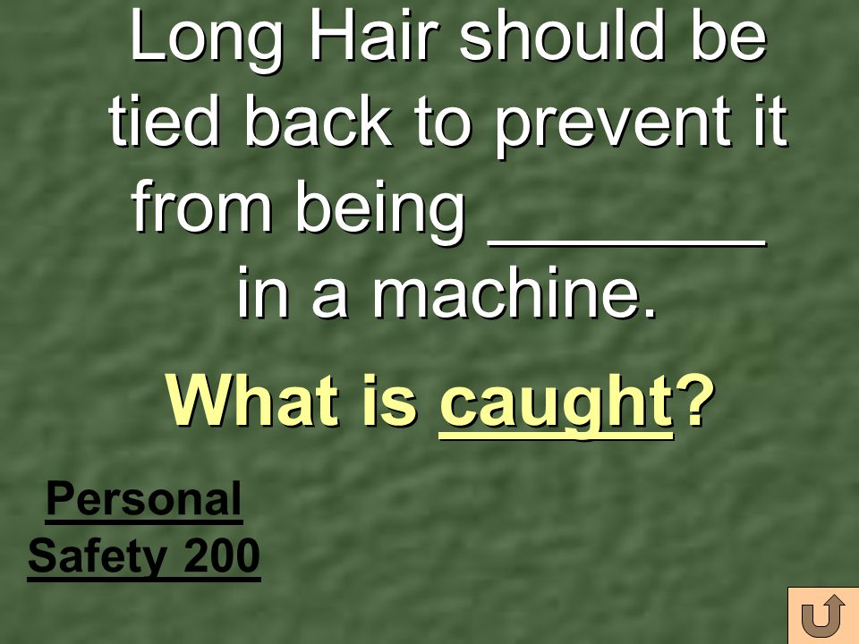 Long Hair should be tied back to prevent it from being _______ in a machine.