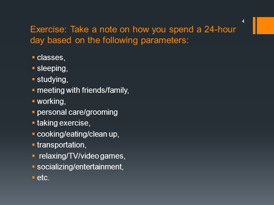 Exercise: Take a note on how you spend a 24-hour day based on the following parameters:
