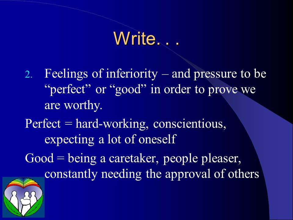 Write. . . Feelings of inferiority – and pressure to be perfect or good in order to prove we are worthy.
