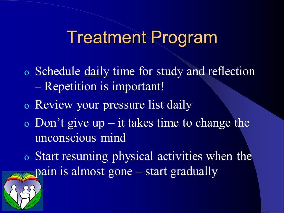 Treatment Program Schedule daily time for study and reflection – Repetition is important! Review your pressure list daily.