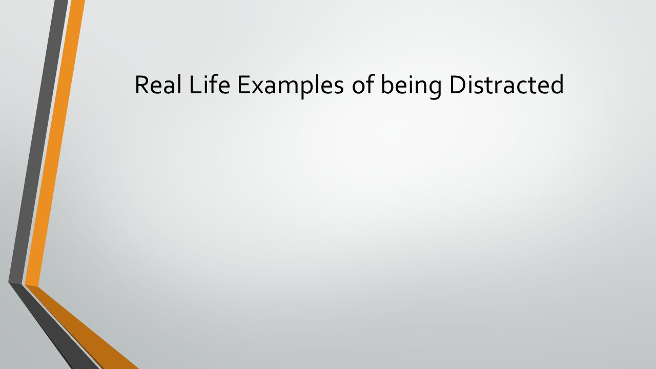 Real Life Examples of being Distracted