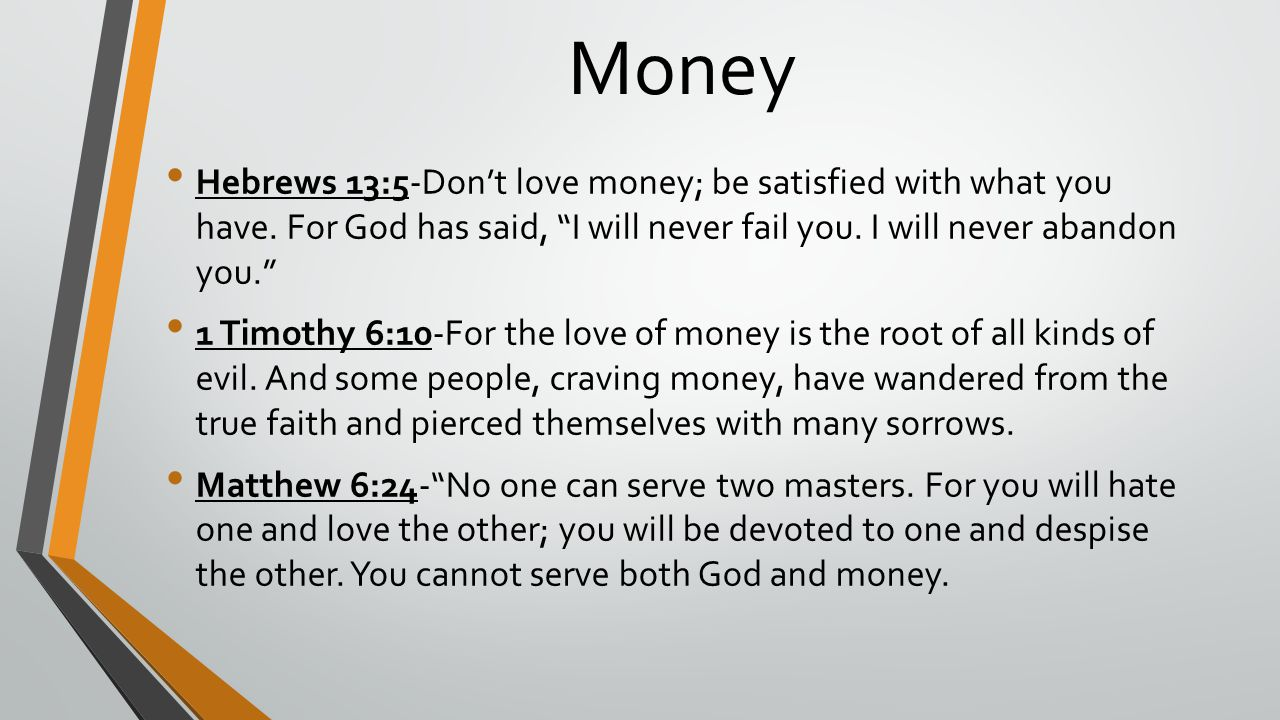 Money Hebrews 13:5-Don't love money; be satisfied with what you have. For God has said, I will never fail you. I will never abandon you.