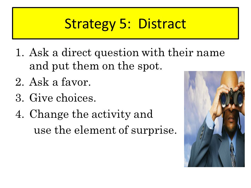 Strategy 5: Distract Ask a direct question with their name and put them on the spot. Ask a favor.