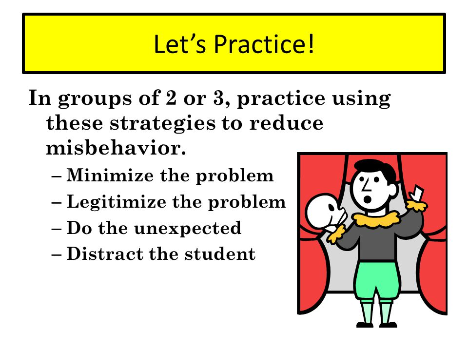 Let's Practice! In groups of 2 or 3, practice using these strategies to reduce misbehavior. Minimize the problem.