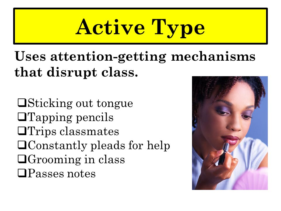 Active Type Uses attention-getting mechanisms that disrupt class.