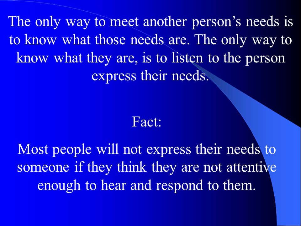 The only way to meet another person's needs is to know what those needs are. The only way to know what they are, is to listen to the person express their needs.