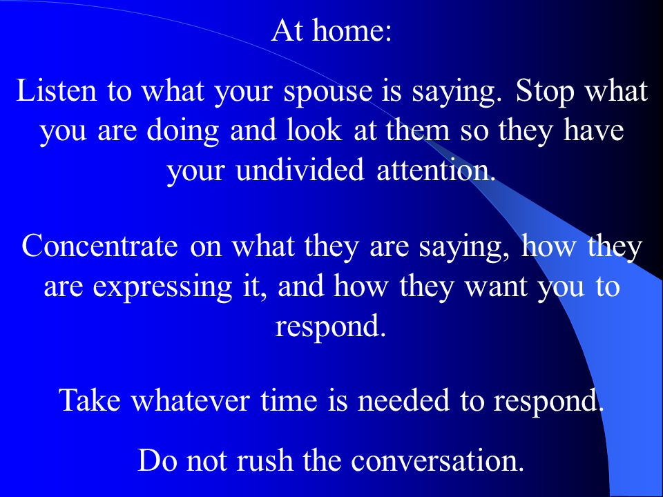Take whatever time is needed to respond. Do not rush the conversation.